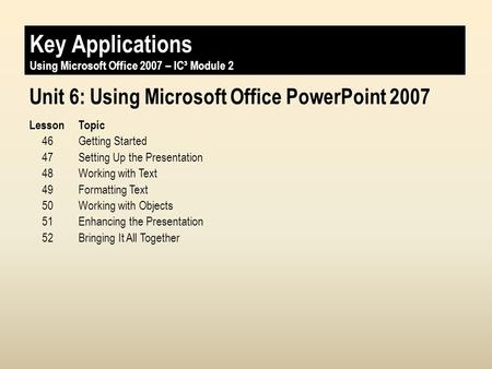 Key Applications Unit 4: Using Microsoft Office PowerPoint 2007