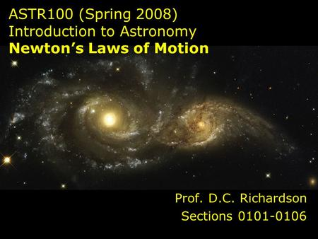 ASTR100 (Spring 2008) Introduction to Astronomy Newton's Laws of Motion Prof. D.C. Richardson Sections 0101-0106.