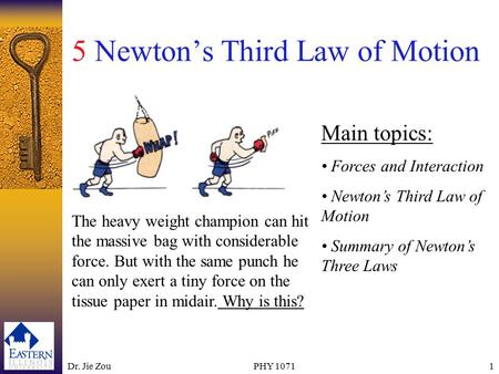 Dr. Jie ZouPHY 10711 5 Newton's Third Law of Motion Main topics: Forces and Interaction Newton's Third Law of Motion Summary of Newton's Three Laws The.