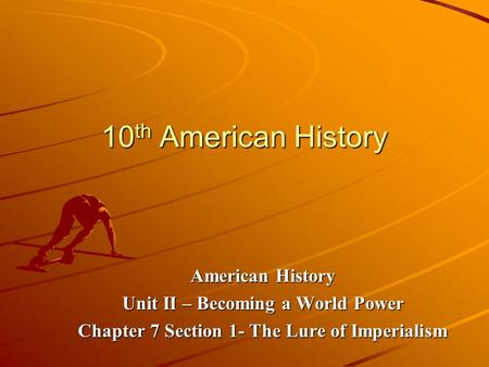 10 th American History American History Unit II – Becoming a World Power Chapter 7 Section 1- The Lure of Imperialism.
