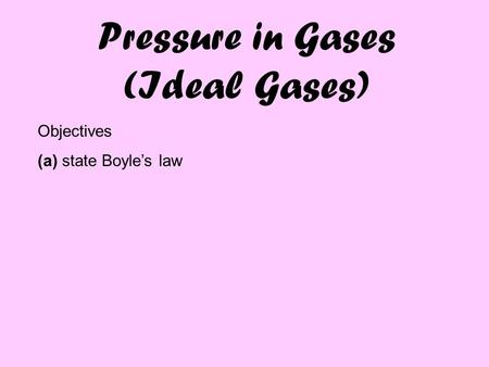 Pressure in Gases (Ideal Gases) Objectives (a) state Boyle's law.