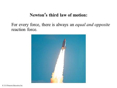 © 2010 Pearson Education, Inc. Newton's third law of motion: For every force, there is always an equal and opposite reaction force.