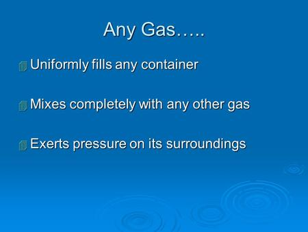 Any Gas….. 4 Uniformly fills any container 4 Mixes completely with any other gas 4 Exerts pressure on its surroundings.