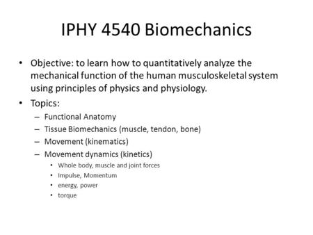 IPHY 4540 Biomechanics Objective: to learn how to quantitatively analyze the mechanical function of the human musculoskeletal system using principles of.