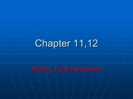 Chapter 11,12 Matter, Fluid Mechanics. States of Matter Solid Solid Liquid Liquid Gas Gas Plasma Plasma.