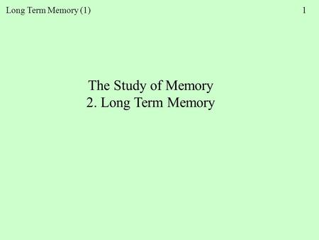 Long Term Memory (1) 1 The Study of Memory 2. Long Term Memory.