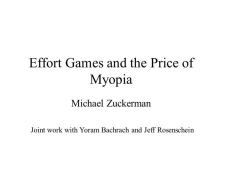 Effort Games and the Price of Myopia Michael Zuckerman Joint work with Yoram Bachrach and Jeff Rosenschein.