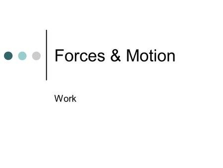 Forces & Motion Work. Work – force exerted on an object that causes it to move some distance Work = Force x Distance Force is still measured in Newtons.