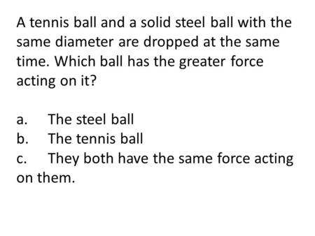 A tennis ball and a solid steel ball with the same diameter are dropped at the same time. Which ball has the greater force acting on it? a.	The steel ball.