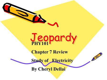 Jeopardy Jeopardy PHY101 Chapter 7 Review Study of Electricity By Cheryl Dellai.