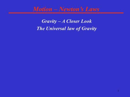 1 Motion – Newton's Laws Gravity – A Closer Look The Universal law of Gravity.