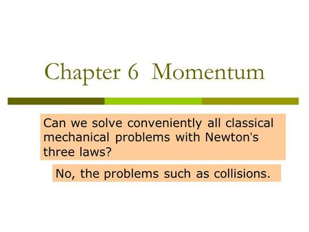 Chapter 6 Momentum Can we solve conveniently all classical mechanical problems with Newton ' s three laws? No, the problems such as collisions.