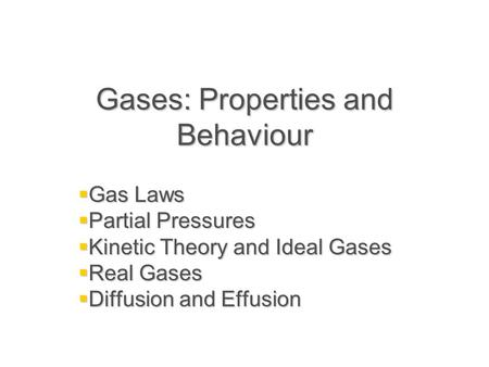 Gases: Properties and Behaviour  Gas Laws  Partial Pressures  Kinetic Theory and Ideal Gases  Real Gases  Diffusion and Effusion.