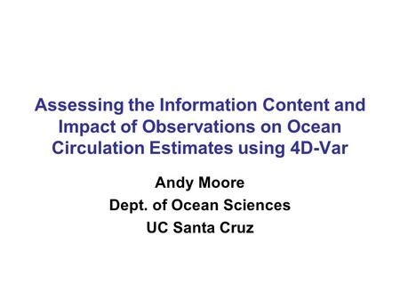 Assessing the Information Content and Impact of Observations on Ocean Circulation Estimates using 4D-Var Andy Moore Dept. of Ocean Sciences UC Santa Cruz.