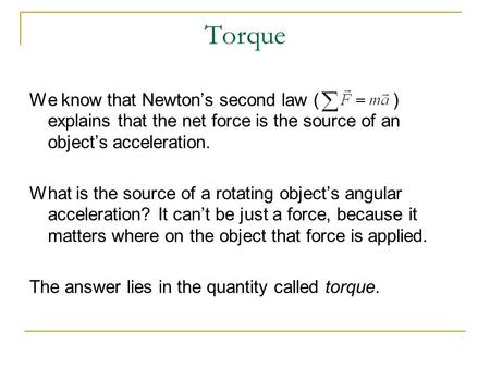 Torque We know that Newton's second law ( ) explains that the net force is the source of an object's acceleration. What is the source of a rotating object's.