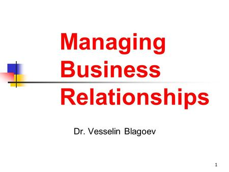 1 Managing Business Relationships Dr. Vesselin Blagoev.