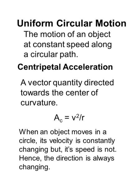 Uniform Circular Motion The motion of an object at constant speed along a circular path. Centripetal Acceleration A vector quantity directed towards the.