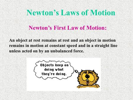 Newton's Laws of Motion Newton's First Law of Motion: An object at rest remains at rest and an object in motion remains in motion at constant speed and.