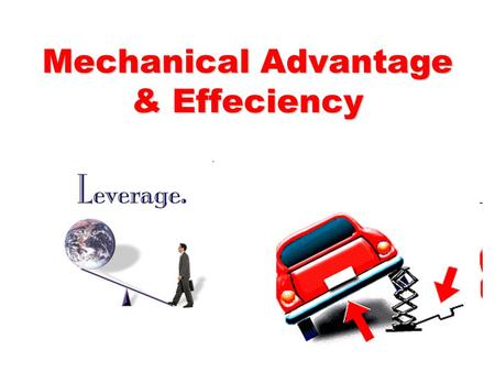 Mechanical Advantage & Effeciency. Objectives Explain how a machine makes work easier Describe and give examples of the force- distance trade-off that.
