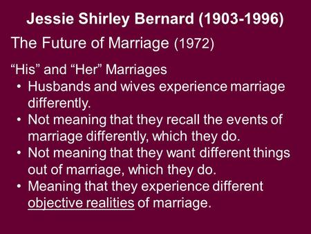 "Jessie Shirley Bernard (1903-1996) The Future of Marriage (1972) ""His"" and ""Her"" Marriages Husbands and wives experience marriage differently. Not meaning."