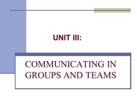 COMMUNICATING IN GROUPS AND TEAMS. UNIT III:. Chapter 9 Understanding Group and Team Communication.