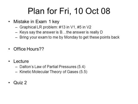 Plan for Fri, 10 Oct 08 Mistake in Exam 1 key –Graphical LR problem: #13 in V1, #5 in V2 –Keys say the answer is B…the answer is really D –Bring your exam.