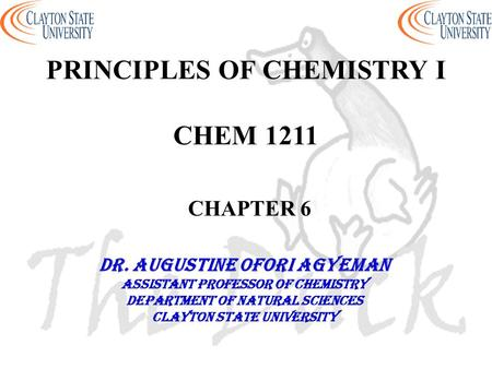 PRINCIPLES OF CHEMISTRY I CHEM 1211 CHAPTER 6 DR. AUGUSTINE OFORI AGYEMAN Assistant professor of chemistry Department of natural sciences Clayton state.