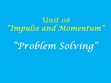 "Unit 08 ""Impulse and Momentum"" ""Problem Solving""."