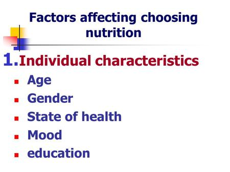 Factors affecting choosing nutrition 1. Individual characteristics Age Gender State of health Mood education.