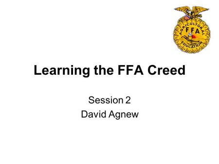 Learning the FFA Creed Session 2 David Agnew. Objectives 1.State the purpose for students saying the FFA Creed. 2.Explain the history and significant.