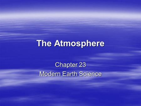 The Atmosphere Chapter 23 Modern Earth Science. Characteristics of the Atmosphere EQ: What is the composition of the earth's atmosphere and the names.