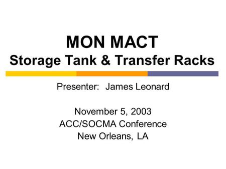 MON MACT Storage Tank & Transfer Racks Presenter: James Leonard November 5, 2003 ACC/SOCMA Conference New Orleans, LA.