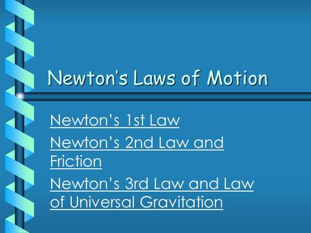 Newton's Laws of Motion Newton's 1st Law Newton's 2nd Law and Friction Newton's 3rd Law and Law of Universal Gravitation.