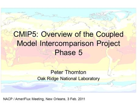 CMIP5: Overview of the Coupled Model Intercomparison Project Phase 5 Peter Thornton Oak Ridge National Laboratory NACP / AmeriFlux Meeting, New Orleans,