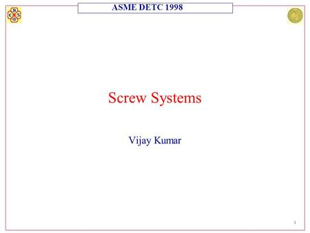 ASME DETC 1998 1 Screw Systems Vijay Kumar. ASME DETC 1998 2 Screw Systems Motivation l There is a need for adding and subtracting twists (screws). l.