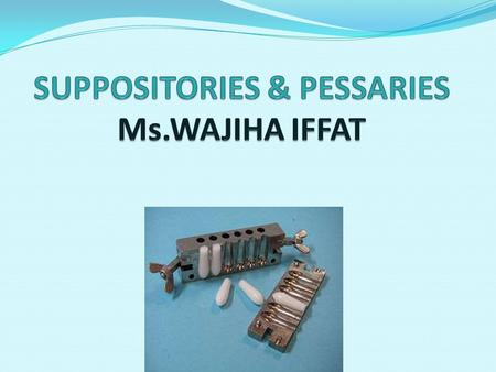 SUPPOSITORIES & PESSARIES Ms.WAJIHA IFFAT