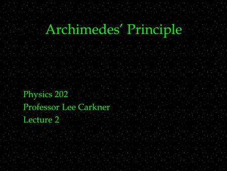Archimedes' Principle Physics 202 Professor Lee Carkner Lecture 2.