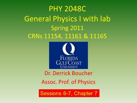 PHY 2048C General Physics I with lab Spring 2011 CRNs 11154, 11161 & 11165 Dr. Derrick Boucher Assoc. Prof. of Physics Sessions 6-7, Chapter 7.