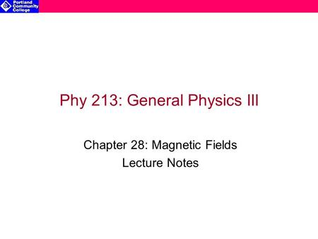Phy 213: General Physics III Chapter 28: Magnetic Fields Lecture Notes.