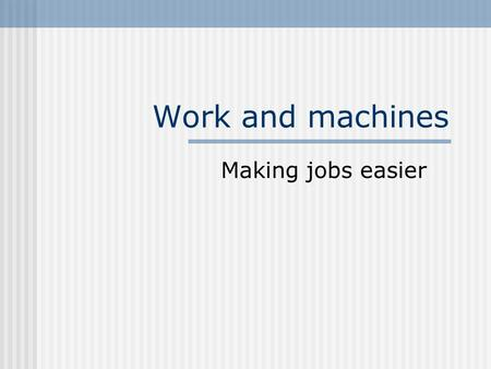 Work and machines Making jobs easier. Work Work is done on an object when a force is exerted on an object that causes the object to move some distance.