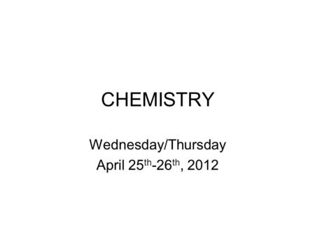 CHEMISTRY Wednesday/Thursday April 25 th -26 th, 2012.