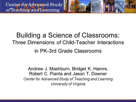 Building a Science of Classrooms: Three Dimensions of Child-Teacher Interactions in PK-3rd Grade Classrooms Andrew J. Mashburn, Bridget K. Hamre, Robert.