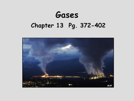 Gases Chapter 13 Pg. 372-402 Goal To learn about the behavior of gases both on molecular and macroscopic levels.