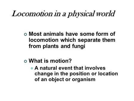 Locomotion in a physical world Most animals have some form of locomotion which separate them from plants and fungi What is motion? A natural event that.