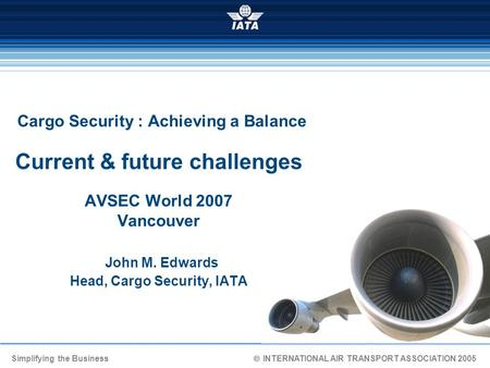 Simplifying the Business  INTERNATIONAL AIR TRANSPORT ASSOCIATION 2005 Cargo Security : Achieving a Balance Current & future challenges AVSEC World.