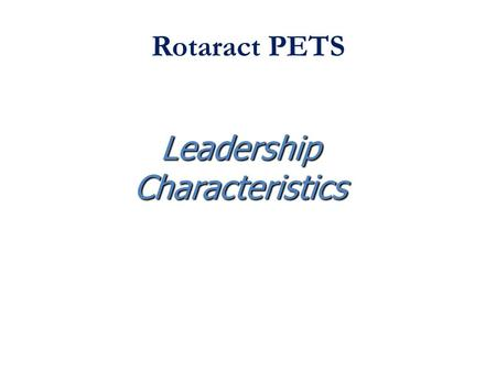 Rotaract PETS LeadershipCharacteristics. WHAT IS LEADERSHIP? A Working Definition Who are some persons you consider a Leader? Is it possible to define.