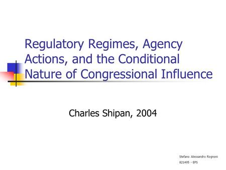 Regulatory Regimes, Agency Actions, and the Conditional Nature of Congressional Influence Charles Shipan, 2004 Stefano Alessandro Rognoni 821495 - EPS.