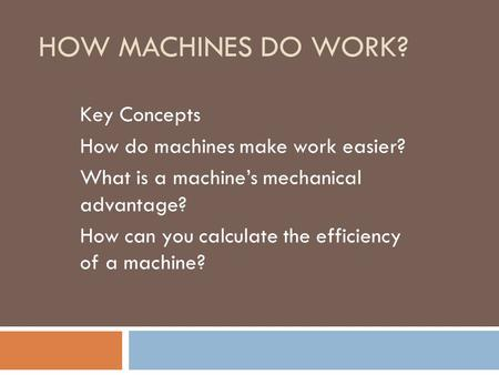 HOW MACHINES DO WORK? Key Concepts How do machines make work easier? What is a machine's mechanical advantage? How can you calculate the efficiency of.