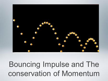 Bouncing Impulse and The conservation of Momentum.