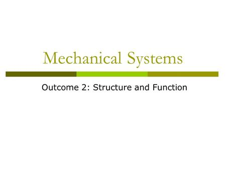 Mechanical Systems Outcome 2: Structure and Function.